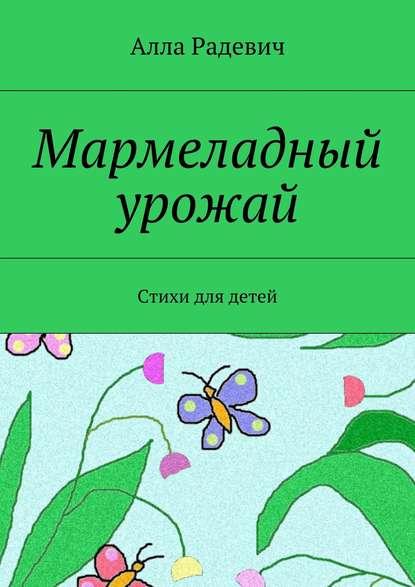 Алла Радевич Мармеладный урожай. Стихи для детей