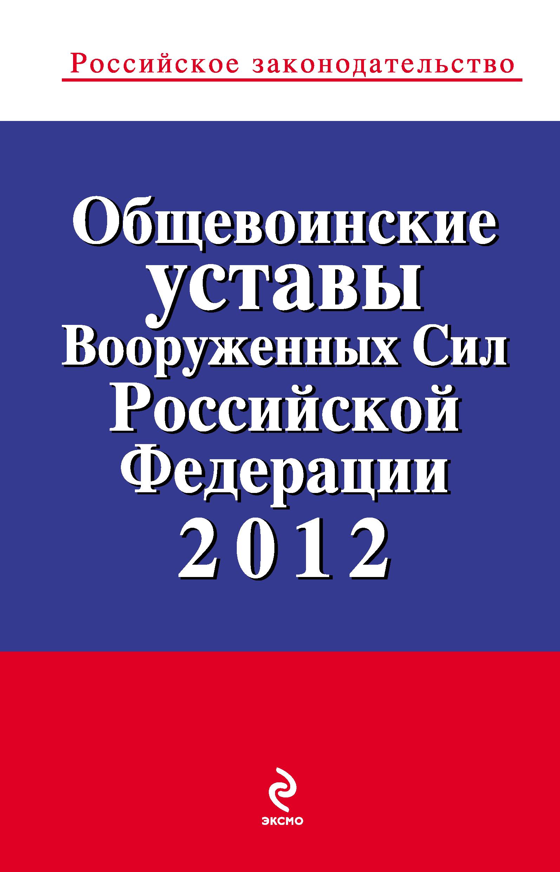 Общевоинские уставы Вооруженных Сил Российской Федерации 2012