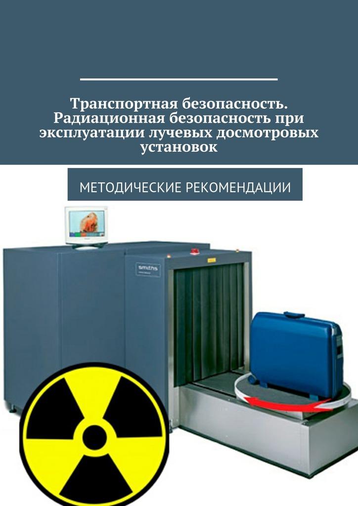 Транспортная безопасность. Радиационная безопасность при эксплуатации лучевых досмотровых установок. Методические рекомендации