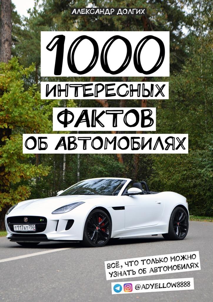 1000 интересных фактов об автомобилях. Всё, что только можно узнать обавтомобилях