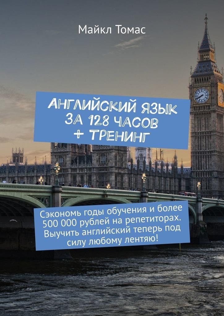 Английский язык за128часов + тренинг. Сэкономь годы обучения иболее 500000рублей нарепетиторах. Выучить английский теперь под силу любому лентяю!