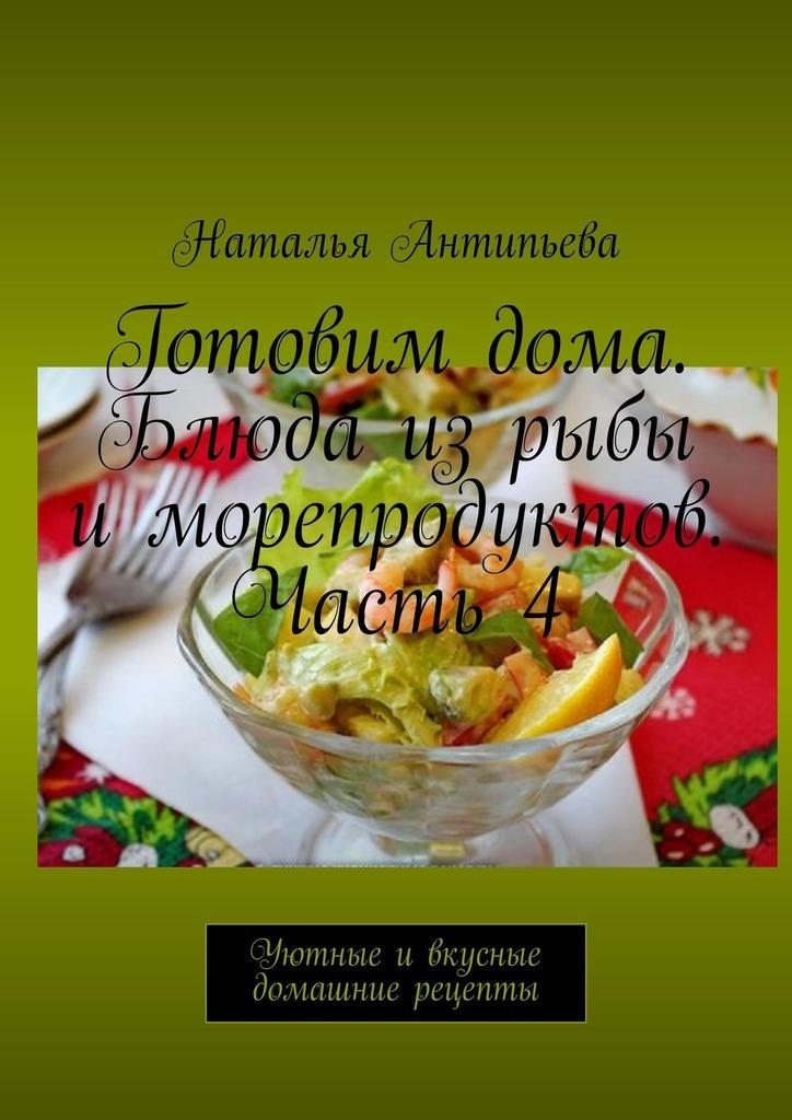 Готовимдома. Блюда изрыбы иморепродуктов. Часть4. Уютные ивкусные домашние рецепты