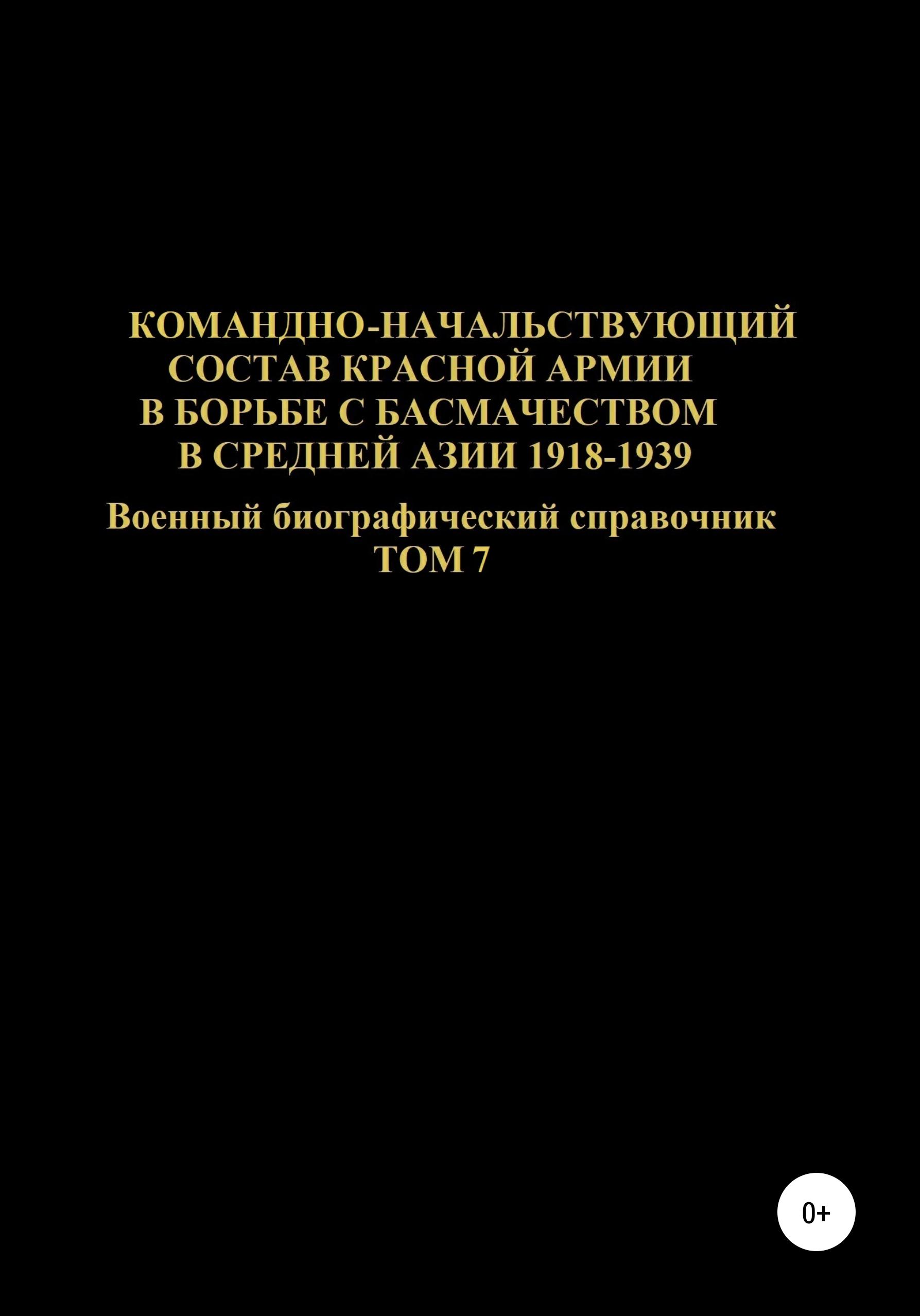 Командно-начальствующий состав Красной Армии в борьбе с басмачеством в Средней Азии в 1918-1939 гг. Том 7