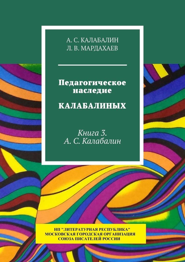 Педагогическое наследие Калабалиных. Книга 3. А.С. Калабалин