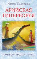 Арийская Гиперборея. Колыбель Русского Мира
