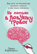 Не попади в ловушку тревог. Как мозг заставляет вас ожидать худшего и как этого избежать