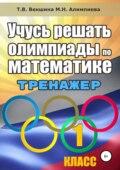 Учусь решать олимпиады по математике. Тренажёр. 1 класс