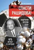 Спасти Рашидова! Андропов против СССР. КГБ играет в футбол