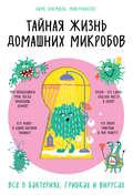 Тайная жизнь домашних микробов: все о бактериях, грибках и вирусах