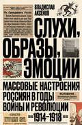 Слухи, образы, эмоции. Массовые настроения россиян в годы войны и революции (1914–1918)