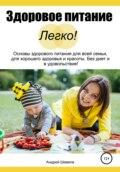 Здоровое питание – Легко! Основы здорового питания для всей семьи, для хорошего здоровья и красоты. Без диет и в удовольствие