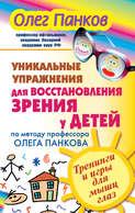 Уникальные упражнения для восстановления зрения у детей по методу профессора Олега Панкова. Тренинги и игры для мышц глаз