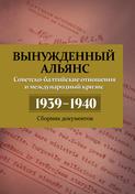 Вынужденный альянс. Советско-балтийские отношения и международный кризис 1939–1940. Сборник документов