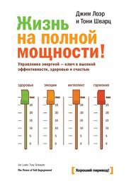 Жизнь на полной мощности. Управление энергией – ключ к высокой эффективности, здоровью и счастью