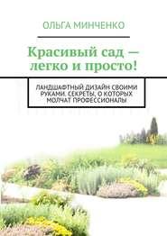 Красивый сад – легко и просто! Ландшафтный дизайн своими руками. Секреты, о которых молчат профессионалы