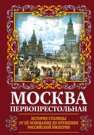 Москва Первопрестольная. История столицы от ее основания до крушения Российской империи