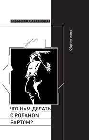 Что нам делать с Роланом Бартом? Материалы международной конференции, Санкт-Петербург, декабрь 2015 года