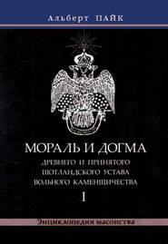 Мораль и Догма Древнего и Принятого Шотландского Устава Вольного Каменщичества. Том 1