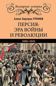Персия: эра войны и революции. 1900—1925