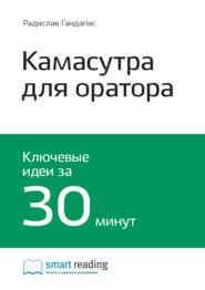 Ключевые идеи книги: Камасутра для оратора. 10 глав о том, как получать и доставлять максимальное удовольствие, выступая публично. Радислав Гандапас