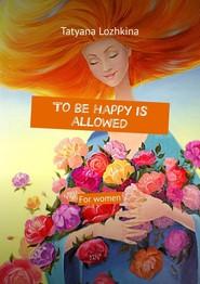 Tobe happy is allowed. For women