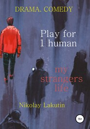 Play for 1 human. My strangers life. DRAMA. COMEDY
