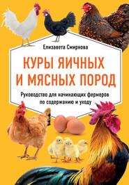Куры яичных и мясных пород. Руководство для начинающих фермеров по содержанию и уходу