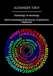 Etymology ofmeanings. Brief etymological dictionary ofplanetarytoponyms. At the origins of civilization
