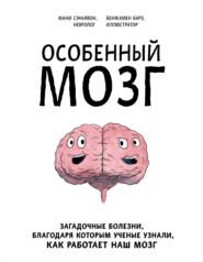 Особенный мозг. Загадочные болезни, благодаря которым ученые узнали, как работает наш мозг
