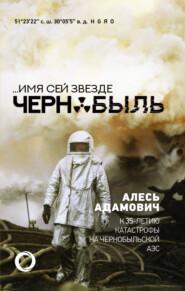 …Имя сей звезде Чернобыль. К 35-летию катастрофы на Чернобыльской АЭС