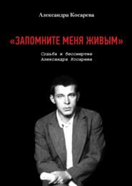 «Запомните меня живым». Судьба и Бессмертие Александра Косарева
