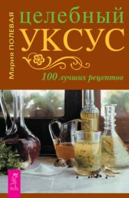 Целебный уксус. 100 лучших рецептов