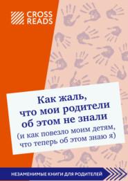 Саммари книги «Как жаль, что мои родители об этом не знали (и как повезло моим детям, что теперь об этом знаю я)»