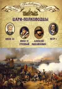 Цари-полководцы. Иван III, Иван IV Грозный, Алексей Михайлович Тишайший, Петр I