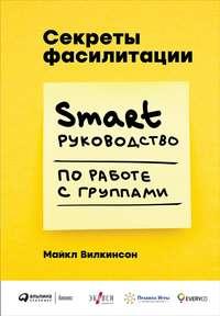 Секреты фасилитации. SMART-руководство по работе с группами