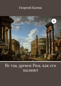 Не так древен Рим, как его малюют