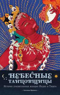 Небесные танцовщицы. Истории просветленных женщин Индии и Тибета