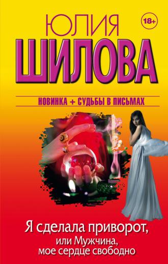 Юлия Шилова, Я сделала приворот, или Мужчина, мое сердце свободно ...