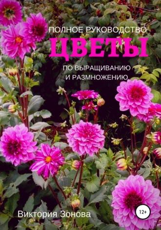 Цветы. Полное руководство по выращиванию и размножению