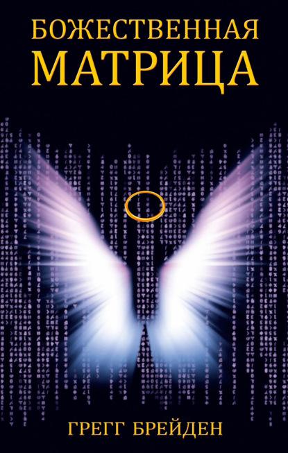 Грегг Брейден «Божественная матрица. Время, пространство и сила сознания»