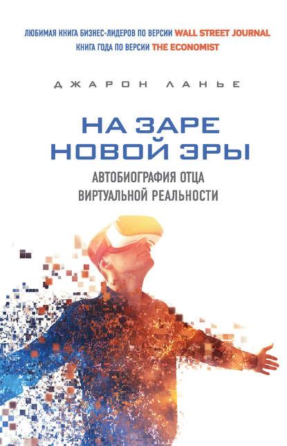 На заре новой эры. Автобиография отца виртуальной реальности. Автор: Джарон Ланье