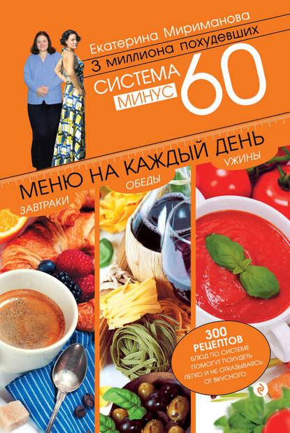 Система минус 60. Меню на каждый день. Завтраки, обеды, ужины. Екатерина Мириманова