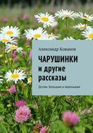 Чарушинки и другие рассказы. Детям. Большим ималеньким