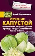 Лечение капустой при онкологии, ожирении, диабете, простуде, геморрое, заболеваниях печени, суставов…