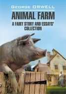 Animal Farm: a Fairy Story and Essay\'s Collection \/ Скотный двор и сборник эссе. Книга для чтения на английском языке