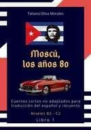 Moscú, los años 80. Cuentos cortos no adaptados para traducción del español y recuento. Niveles B2—C2. Libro1
