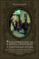 Таинственные и удивительные истории, произошедшие с жителями старой Москвы, рассказанные очевидцами и пересказанные их домочадцами