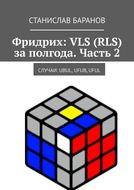 Фридрих: VLS (RLS) заполгода. Часть2. Случаи: UBUL, UFUB,UFUL