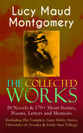 The Collected Works of Lucy Maud Montgomery: 20 Novels & 170+ Short Stories, Poems, Letters and Memoirs (Including The Complete Anne Shirley Series, Chronicles of Avonlea & Emily Starr Trilogy)