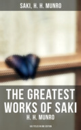 The Greatest Works of Saki (H. H. Munro) - 145 Titles in One Edition
